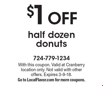 $1 OFF half dozen donuts. With this coupon. Valid at Cranberry location only. Not valid with other offers. Expires 3-9-18. Go to LocalFlavor.com for more coupons.