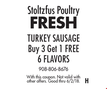 Stoltzfus Poultry. FRESH TURKEY SAUSAGE. Buy 3 Get 1 FREE. 6 FLAVORS. With this coupon. Not valid with other offers. Good thru 6/2/18.