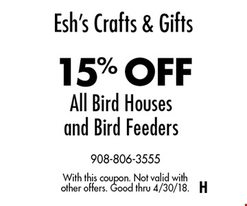 Esh's Crafts & Gifts15% OFF All Bird Houses and Bird Feeders. With this coupon. Not valid with other offers. Good thru 4/30/18.