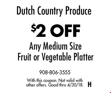Dutch Country Produce $2 OFF Any Medium Size Fruit or Vegetable Platter. With this coupon. Not valid with other offers. Good thru 4/30/18.