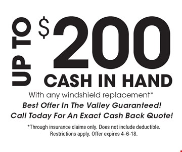 UP TO $200 CASH IN HAND With any windshield replacement* Best Offer In The Valley Guaranteed! Call Today For An Exact Cash Back Quote! *Through insurance claims only. Does not include deductible. Restrictions apply. Offer expires 4-6-18.