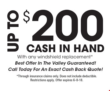 UP TO $200 CASH IN HAND With any windshield replacement *Best Offer In The Valley Guaranteed! Call Today For An Exact Cash Back Quote!. *Through insurance claims only. Does not include deductible. Restrictions apply. Offer expires 6-8-18.