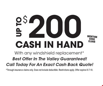 UP TO $200 CASH IN HAND With any windshield replacement* Best Offer In The Valley Guaranteed! Call Today For An Exact Cash Back Quote! Mention code CL008 . *Through insurance claims only. Does not include deductible. Restrictions apply. Offer expires 9-7-18.