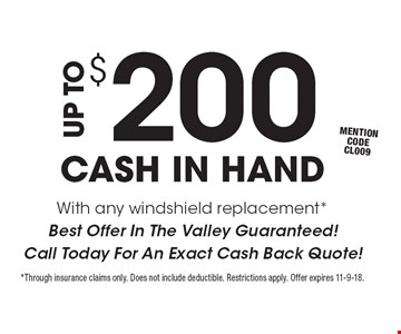 UP TO $200 CASH IN HAND With any windshield replacement *Best Offer In The Valley Guaranteed! Call Today For An Exact Cash Back Quote! mention code CL009. *Through insurance claims only. Does not include deductible. Restrictions apply. Offer expires 11-9-18.