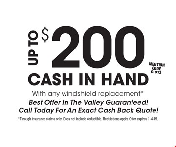 UP TO $200 CASH IN HAND. With any windshield replacement*. Best Offer In The Valley Guaranteed! Call Today For An Exact Cash Back Quote! mention code CL012. *Through insurance claims only. Does not include deductible. Restrictions apply. Offer expires 1-4-19.