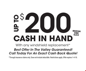 $200 UP TO CASH IN HAND With any windshield replacement* Best Offer In The Valley Guaranteed! Call Today For An Exact Cash Back Quote! mention code CL012. *Through insurance claims only. Does not include deductible. Restrictions apply. Offer expires 1-4-19.