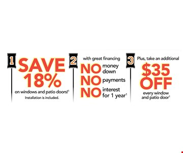 SAVE 18% ON WINDOWS AND PATIO DOORS - 2 NO MONEY DOWN PAYMENT AND INTEREST FOR 1 YEAR + $35 OFF EVERY WINDOW AND PATIO DOOR
