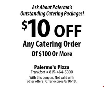 Ask About Palermo's Outstanding Catering Packages! $10 OFF Any Catering Order Of $100 Or More. With this coupon. Not valid with other offers. Offer expires 8/10/18.