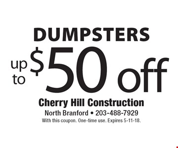 Up to $50 off Dumpsters. With this coupon. One-time use. Expires 5-11-18.