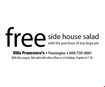 free side house salad with the purchase of any large pie. With this coupon. Not valid with other offers or on holidays. Expires 9-7-18.