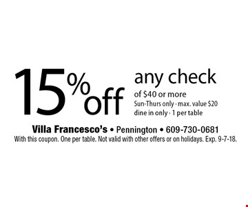 15%off any check of $40 or more Sun-Thurs only - max. value $20 dine in only - 1 per table. With this coupon. One per table. Not valid with other offers or on holidays. Exp. 9-7-18.
