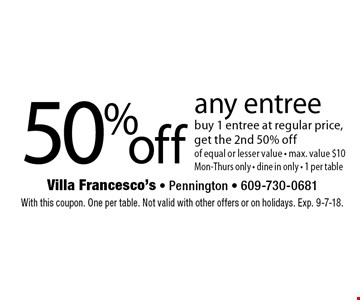50 %off any entree buy 1 entree at regular price, get the 2nd 50% off of equal or lesser value - max. value $10 Mon-Thurs only - dine in only - 1 per table. With this coupon. One per table. Not valid with other offers or on holidays. Exp. 9-7-18.
