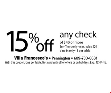 15% off any check of $40 or more. Sun-Thurs only - max. value $20 dine in only - 1 per table. With this coupon. One per table. Not valid with other offers or on holidays. Exp. 12-14-18.