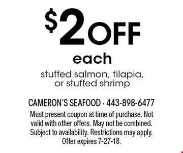 $2 OFF each stuffed salmon, tilapia, or stuffed shrimp. Must present coupon at time of purchase. Not valid with other offers. May not be combined. Subject to availability. Restrictions may apply. Offer expires 7-27-18.