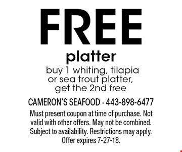 FREE platter. Buy 1 whiting, tilapia or sea trout platter, get the 2nd free. Must present coupon at time of purchase. Not valid with other offers. May not be combined. Subject to availability. Restrictions may apply. Offer expires 7-27-18.