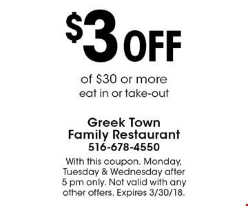 $3 OFF of $30 or more. Eat in or take-out. With this coupon. Monday, Tuesday & Wednesday after 5 pm only. Not valid with any other offers. Expires 3/9/18.