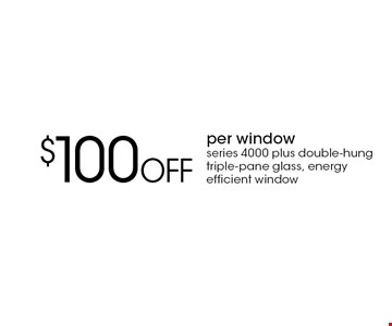 $100 Off per window series 4000 plus double-hung triple-pane glass, energy efficient window. With this coupon. Not valid with other offers or prior purchases. Expires 6/15/18.