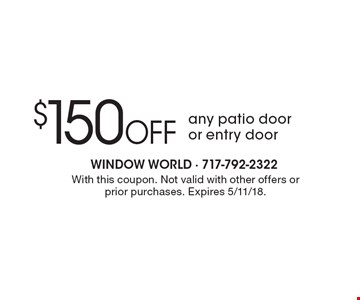 $150 Off any patio dooror entry door. With this coupon. Not valid with other offers or prior purchases. Expires 5/11/18.