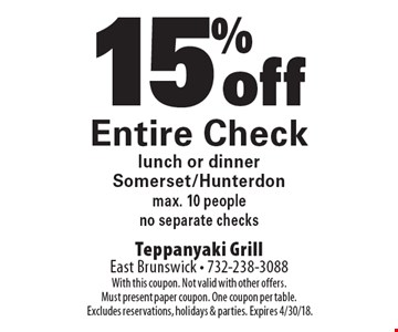 15% off Entire Check lunch or dinner. Somerset/Hunterdon. Max. 10 people.  No separate checks. With this coupon. Not valid with other offers.Must present paper coupon. One coupon per table. Excludes reservations, holidays & parties. Expires 4/30/18.