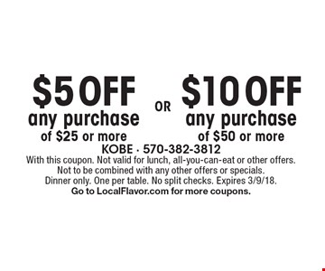 $5 OFF any purchase of $25 or more OR $10 OFF any purchase of $50 or more. With this coupon. Not valid for lunch, all-you-can-eat or other offers. Not to be combined with any other offers or specials. Dinner only. One per table. No split checks. Expires 3/9/18. Go to LocalFlavor.com for more coupons.