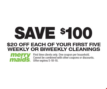 SAVE $100 On First Five Cleanings $20 OFF EACH OF YOUR FIRST FIVE WEEKLY OR BIWEEKLY CLEANINGS. First time clients only. One coupon per household. Cannot be combined with other coupons or discounts. Offer expires 5-18-18.