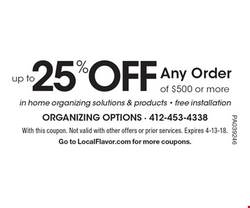25% OFF up to Any Order of $500 or more in home organizing solutions & products - free installation. With this coupon. Not valid with other offers or prior services. Expires 4-13-18. Go to LocalFlavor.com for more coupons. PA039246