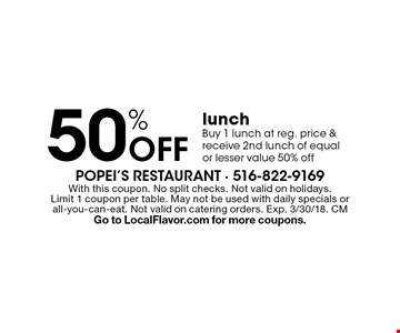 50% off lunch. Buy 1 lunch at reg. price & receive 2nd lunch of equal or lesser value 50% off. With this coupon. No split checks. Not valid on holidays. Limit 1 coupon per table. May not be used with daily specials or all-you-can-eat. Not valid on catering orders. Exp. 3/30/18. CM Go to LocalFlavor.com for more coupons.