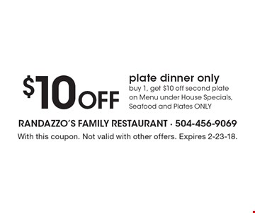 $10 off plate dinner only. Buy 1, get $10 off second plate on Menu under House Specials, Seafood and Plates only. With this coupon. Not valid with other offers. Expires 2-23-18.