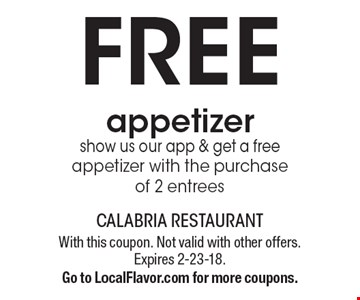 FREE appetizer show us our app & get a free appetizer with the purchase of 2 entrees. With this coupon. Not valid with other offers. Expires 2-23-18. Go to LocalFlavor.com for more coupons.