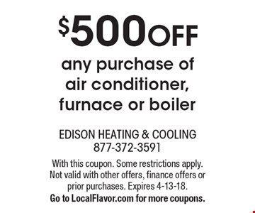 $500 OFF any purchase of air conditioner, furnace or boiler. With this coupon. Some restrictions apply. Not valid with other offers, finance offers or prior purchases. Expires 4-13-18. Go to LocalFlavor.com for more coupons.