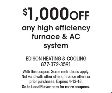 $1,000 OFF any high efficiency furnace & AC system. With this coupon. Some restrictions apply. Not valid with other offers, finance offers or prior purchases. Expires 4-13-18. Go to LocalFlavor.com for more coupons.