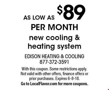AS LOW AS $89 PER MONTH new cooling & heating system. With this coupon. Some restrictions apply. Not valid with other offers, finance offers or prior purchases. Expires 6-8-18. Go to LocalFlavor.com for more coupons.