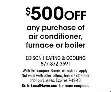 $500 OFF any purchase of air conditioner, furnace or boiler. With this coupon. Some restrictions apply. Not valid with other offers, finance offers or prior purchases. Expires 7-13-18. Go to LocalFlavor.com for more coupons.