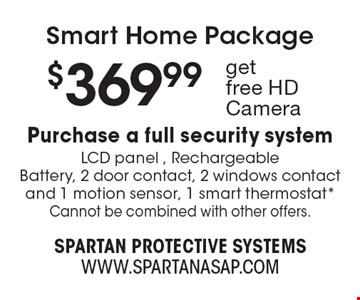 Smart Home Package. $369.99 Purchase a full security system LCD panel, Rechargeable Battery, 2 door contact, 2 windows contact and 1 motion sensor, 1 smart thermostat*. Get free HD Camera. Cannot be combined with other offers.