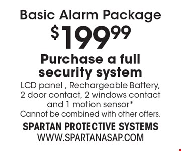 Basic Alarm Package. $199.99 Purchase a full security system. LCD panel, Rechargeable Battery, 2 door contact, 2 windows contact and 1 motion sensor*. Cannot be combined with other offers.