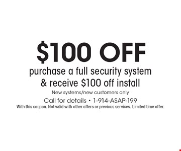 $100 off purchase a full security system & receive $100 off install. New systems/new customers only. Call for details - 1-914-ASAP-199. With this coupon. Not valid with other offers or previous services. Limited time offer.