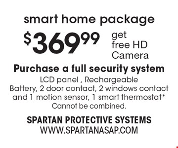 smart home package $369.99 Purchase a full security system LCD panel , Rechargeable Battery, 2 door contact, 2 windows contact and 1 motion sensor, 1 smart thermostat* Cannot be combined..