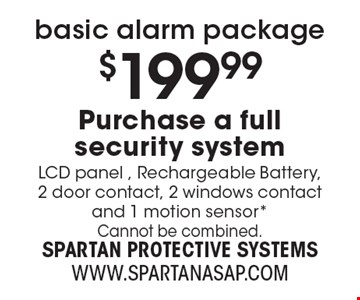 basic alarm package $199.99 Purchase a full security system LCD panel , Rechargeable Battery, 2 door contact, 2 windows contact and 1 motion sensor* Cannot be combined.
