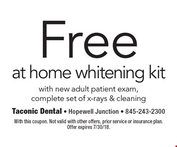 Free at home whitening kit with new adult patient exam, complete set of x-rays & cleaning. With this coupon. Not valid with other offers, prior service or insurance plan. Offer expires 7/30/18.