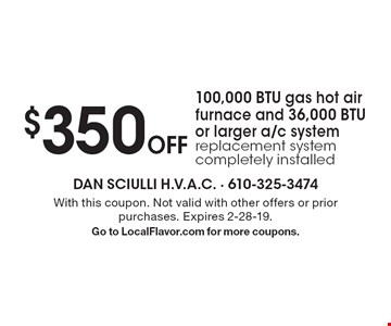 $350 off 100,000 BTU gas hot air furnace and 36,000 BTU or larger a/c system replacement system completely installed. With this coupon. Not valid with other offers or prior purchases. Expires 2-28-19. Go to LocalFlavor.com for more coupons.