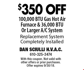 $350 Off 100,000 BTU Gas Hot Air Furnace & 36,000 BTU Or Larger A/C System. Replacement System Completely Installed. With this coupon. Not valid with other offers or prior purchases. Offer expires 9/30/18.