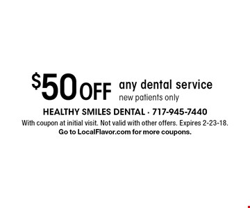 $50 Off any dental service new patients only. With coupon at initial visit. Not valid with other offers. Expires 2-23-18. Go to LocalFlavor.com for more coupons.