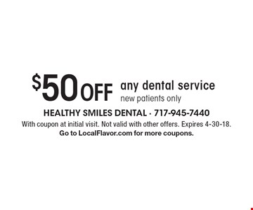 $50 Off any dental service. New patients only. With coupon at initial visit. Not valid with other offers. Expires 4-30-18. Go to LocalFlavor.com for more coupons.