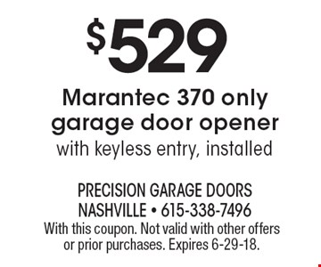 $529 Marantec 370 only garage door opener with keyless entry, installed. With this coupon. Not valid with other offers or prior purchases. Expires 6-29-18.