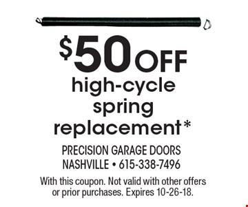 $50 Off high-cycle spring replacement*. With this coupon. Not valid with other offers or prior purchases. Expires 10-26-18.