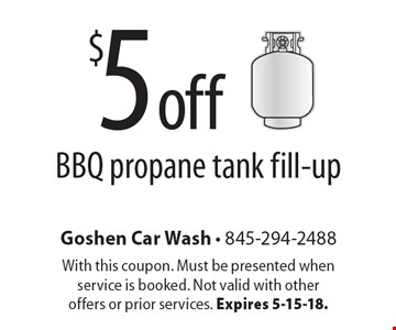 $5 off BBQ propane tank fill-up. With this coupon. Must be presented when service is booked. Not valid with other offers or prior services. Expires 5-15-18.