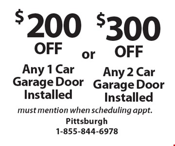 $200 OFF Any 1 Car Garage Door Installed OR $300 OFF Any 2 Car Garage Door Installed. must mention when scheduling appt.