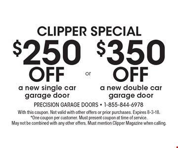CLIPPER SPECIAL $250 Off a new single car garage door OR $350 Off a new double car garage door. With this coupon. Not valid with other offers or prior purchases. Expires 8-3-18.*One coupon per customer. Must present coupon at time of service. May not be combined with any other offers. Must mention Clipper Magazine when calling.