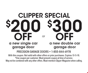 CLIPPER SPECIAL $200 Off a new single car garage door. $300 Off a new double car garage door. . With this coupon. Not valid with other offers or prior purchases. Expires 10-5-18.*One coupon per customer. Must present coupon at time of service. May not be combined with any other offers. Must mention Clipper Magazine when calling.