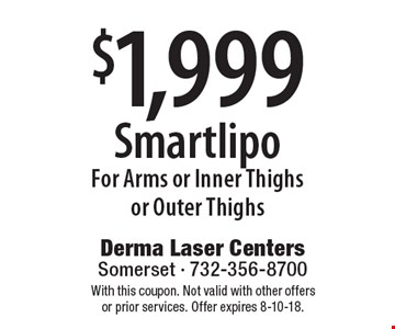 $1,999 Smartlipo For Arms or Inner Thighs or Outer Thighs. With this coupon. Not valid with other offers or prior services. Offer expires 8-10-18.